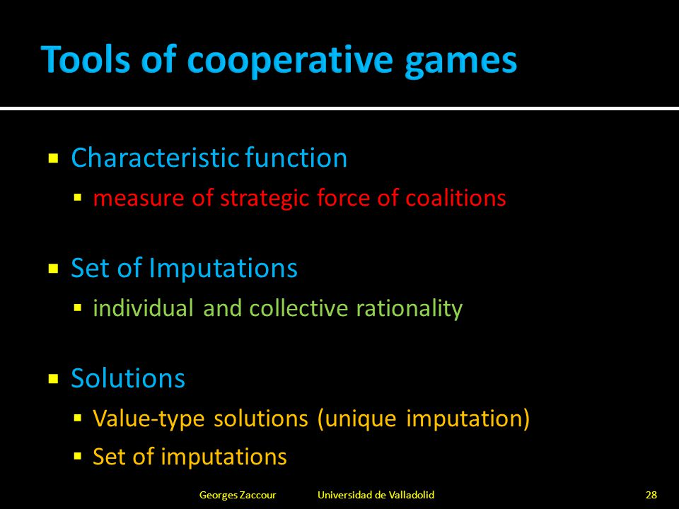  Core: stable allocation (but core can be empty)  Shapley Value (linearity, Pareto-optimality, fairness)  Each player gets a weighted average of her marginal contributions Georges Zaccour Universidad de Valladolid29