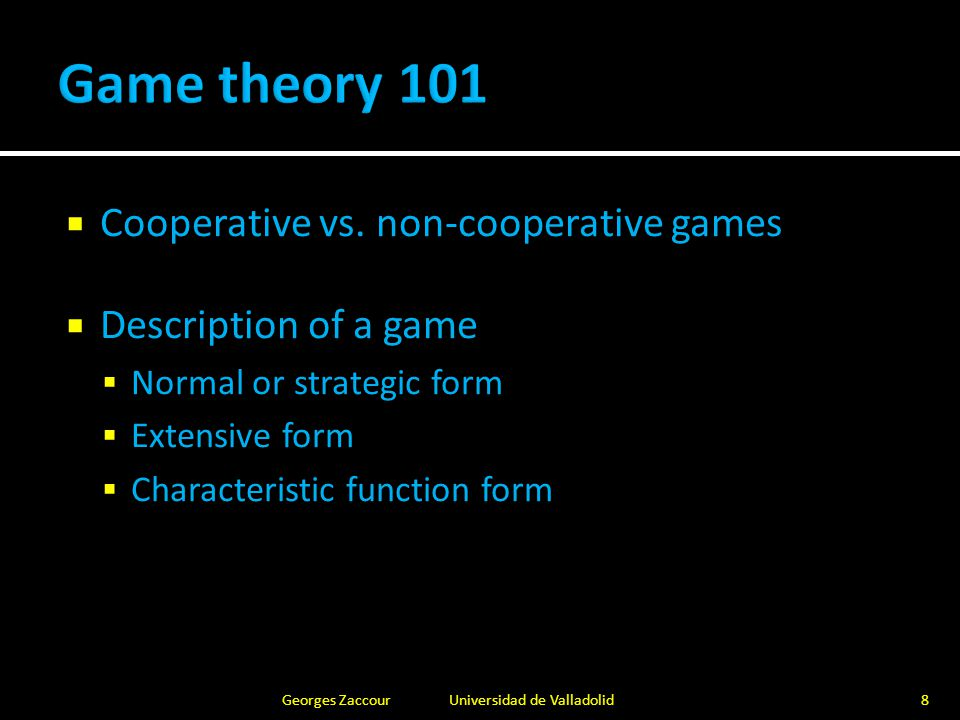 Game in strategic form:  Set of players  Strategic players, dummy players (e.g., nature)  Set of strategies of each player  Payoffs  Function of selected strategies by all players Georges Zaccour Universidad de Valladolid9
