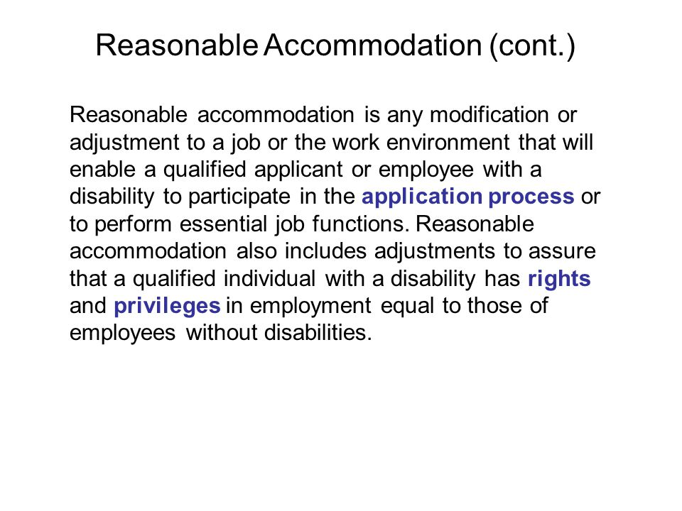 Examples of reasonable accommodation include: making existing facilities used by employees readily accessible to and usable by an individual with a disability; restructuring a job; modifying work schedules; acquiring or modifying equipment; providing qualified readers or interpreters; appropriately modifying examinations, training, or other programs reassigning a current employee to a vacant position for which the individual is qualified, if the person is unable to do the original job because of a disability even with an accommodation [There is no obligation to find a position for an applicant who is not qualified for the position sought.