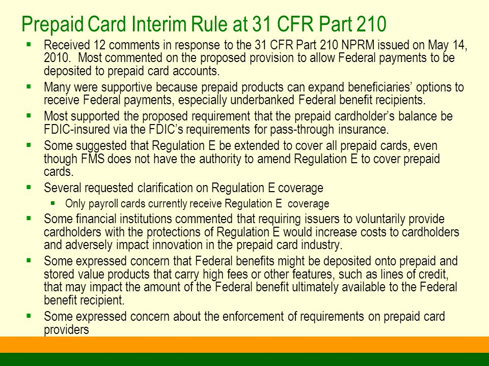 Prepaid Card Interim Rule at 31 CFR Part 210 (Cont.)  Issued on December 22, 2010 with request for comment  Treasury permits Federal payments to prepaid cards if the following requirements are met:  Provide the cardholder with pass-through deposit or share insurance  Provide the cardholder with the same consumer protections afforded by Regulation E for Payroll Cards  Card accounts cannot have an attached line of credit or loan feature that triggers an automatic repayment from the card account  Entities offering prepaid cards that accept Federal deposits must meet the above requirements  FMS may refer any violations of this regulation to the appropriate State or Federal regulator, as FMS is not a Regulatory agency  FMS does not have authority to regulate fees  Other provisions of 210 NPRM will be addressed at a later time  Comment period was extended to April 25, 2011  FMS plans to address the current effective date in light of public comments received thus far