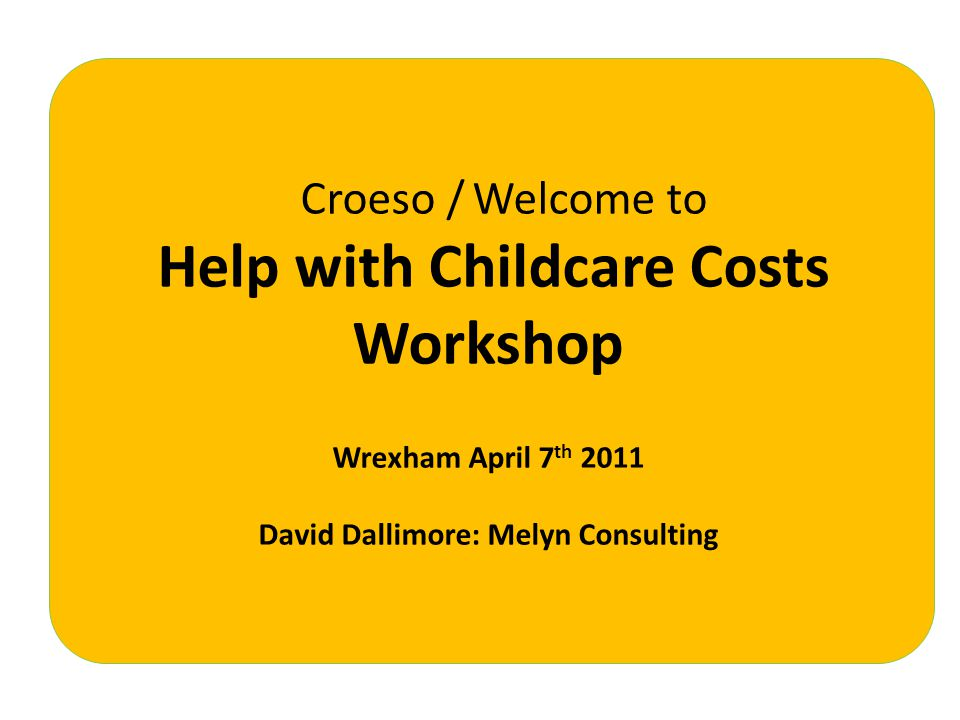 Croeso / Welcome to Help with Childcare Costs Workshop Wrexham April 7 th 2011 David Dallimore: Melyn Consulting