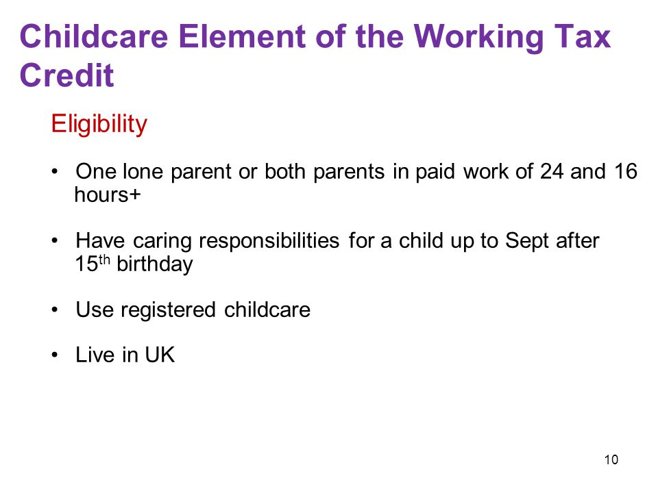 10 Childcare Element of the Working Tax Credit Eligibility One lone parent or both parents in paid work of 24 and 16 hours+ Have caring responsibilities for a child up to Sept after 15 th birthday Use registered childcare Live in UK