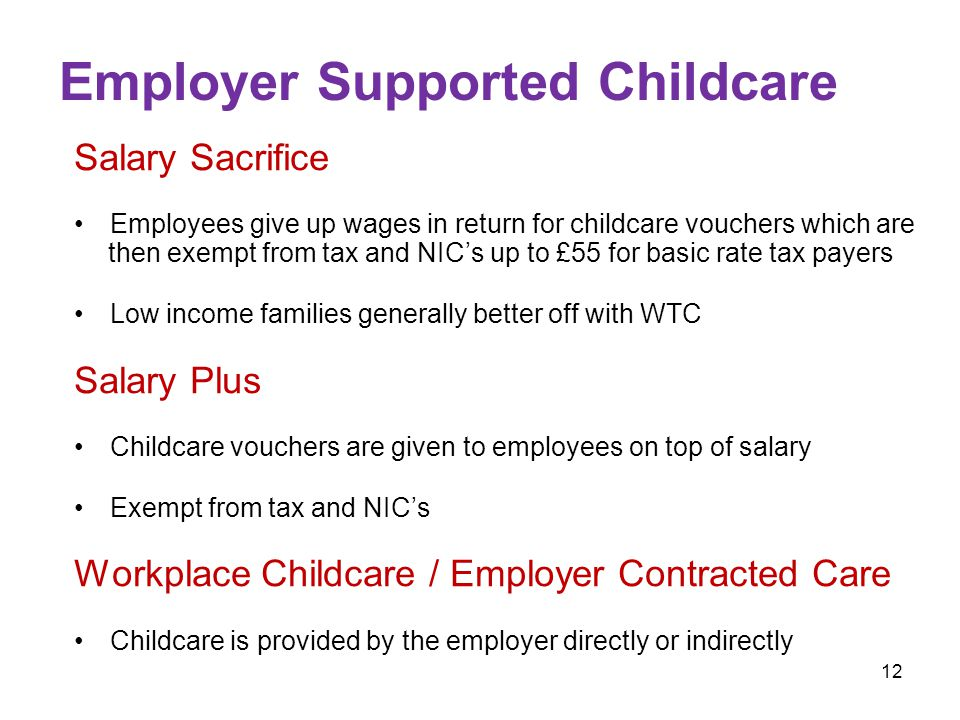 12 Employer Supported Childcare Salary Sacrifice Employees give up wages in return for childcare vouchers which are then exempt from tax and NIC's up to £55 for basic rate tax payers Low income families generally better off with WTC Salary Plus Childcare vouchers are given to employees on top of salary Exempt from tax and NIC's Workplace Childcare / Employer Contracted Care Childcare is provided by the employer directly or indirectly