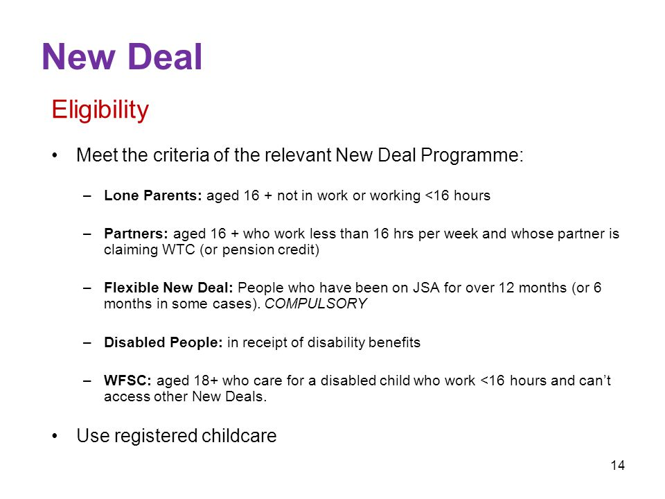 14 New Deal Eligibility Meet the criteria of the relevant New Deal Programme: –Lone Parents: aged 16 + not in work or working <16 hours –Partners: aged 16 + who work less than 16 hrs per week and whose partner is claiming WTC (or pension credit) –Flexible New Deal: People who have been on JSA for over 12 months (or 6 months in some cases).
