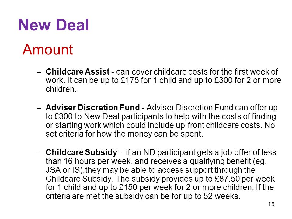 15 New Deal Amount –Childcare Assist - can cover childcare costs for the first week of work.