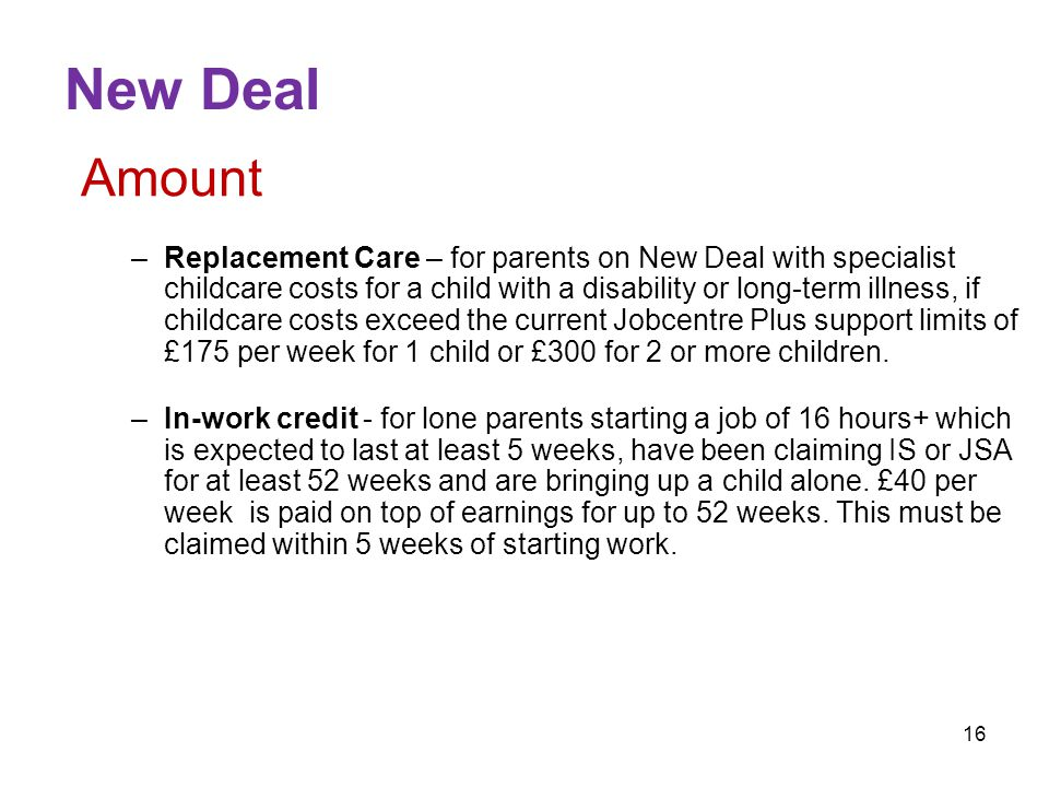 16 New Deal Amount –Replacement Care – for parents on New Deal with specialist childcare costs for a child with a disability or long-term illness, if childcare costs exceed the current Jobcentre Plus support limits of £175 per week for 1 child or £300 for 2 or more children.