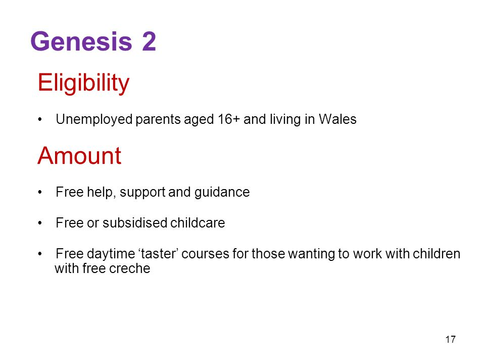 17 Genesis 2 Eligibility Unemployed parents aged 16+ and living in Wales Amount Free help, support and guidance Free or subsidised childcare Free daytime 'taster' courses for those wanting to work with children with free creche