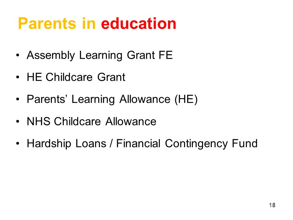 18 Parents in education Assembly Learning Grant FE HE Childcare Grant Parents' Learning Allowance (HE) NHS Childcare Allowance Hardship Loans / Financial Contingency Fund