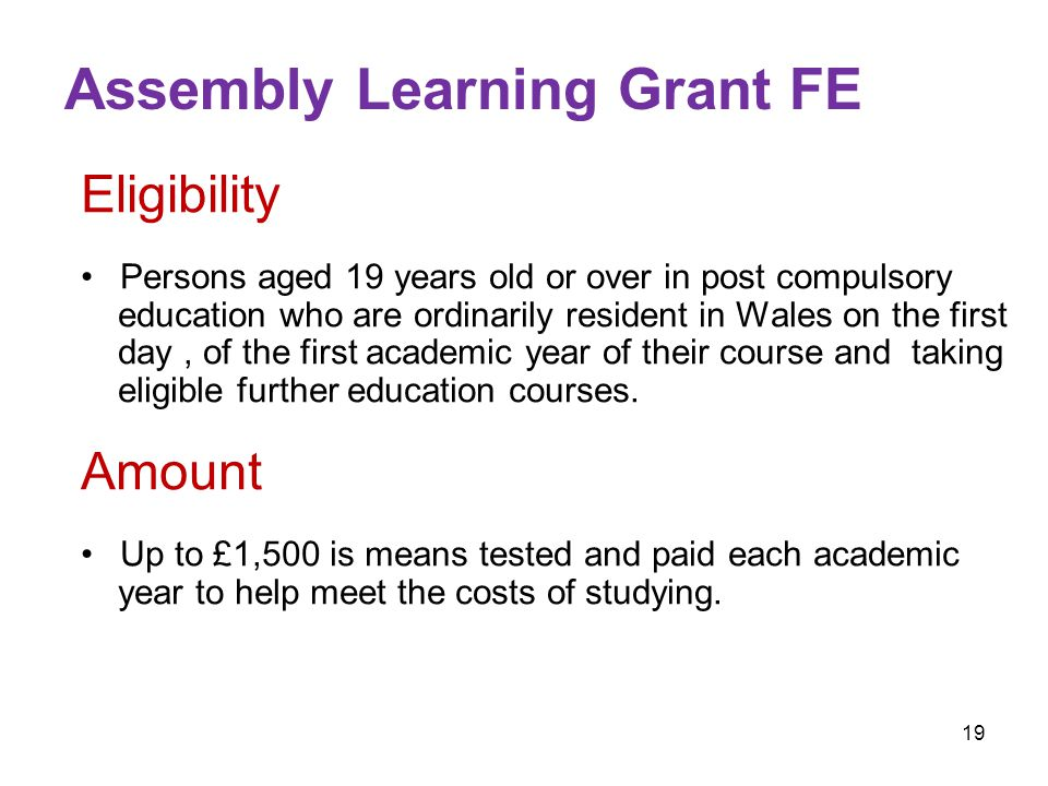 19 Assembly Learning Grant FE Eligibility Persons aged 19 years old or over in post compulsory education who are ordinarily resident in Wales on the first day, of the first academic year of their course and taking eligible further education courses.