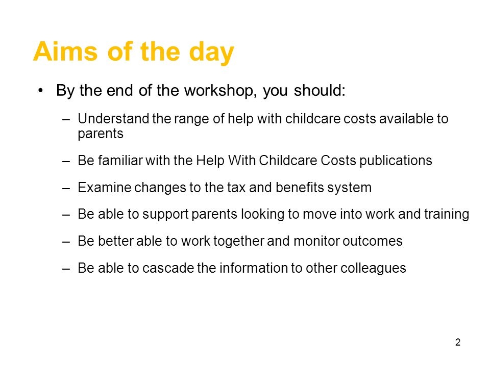 Aims of the day By the end of the workshop, you should: –Understand the range of help with childcare costs available to parents –Be familiar with the Help With Childcare Costs publications –Examine changes to the tax and benefits system –Be able to support parents looking to move into work and training –Be better able to work together and monitor outcomes –Be able to cascade the information to other colleagues 2