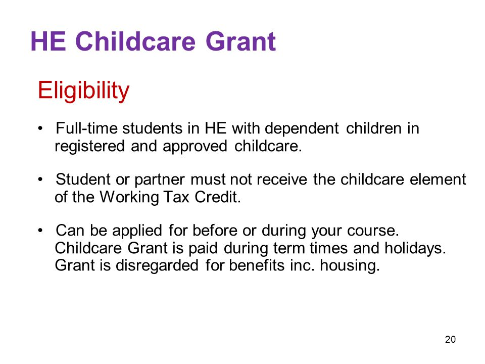 20 HE Childcare Grant Eligibility Full-time students in HE with dependent children in registered and approved childcare.