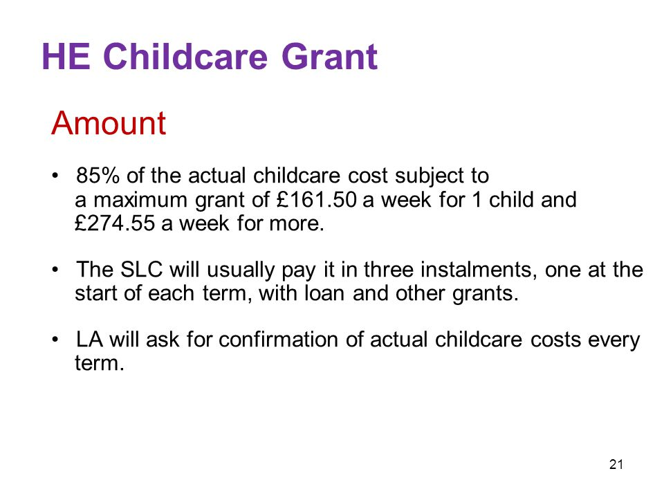 21 HE Childcare Grant Amount 85% of the actual childcare cost subject to a maximum grant of £161.50 a week for 1 child and £274.55 a week for more.