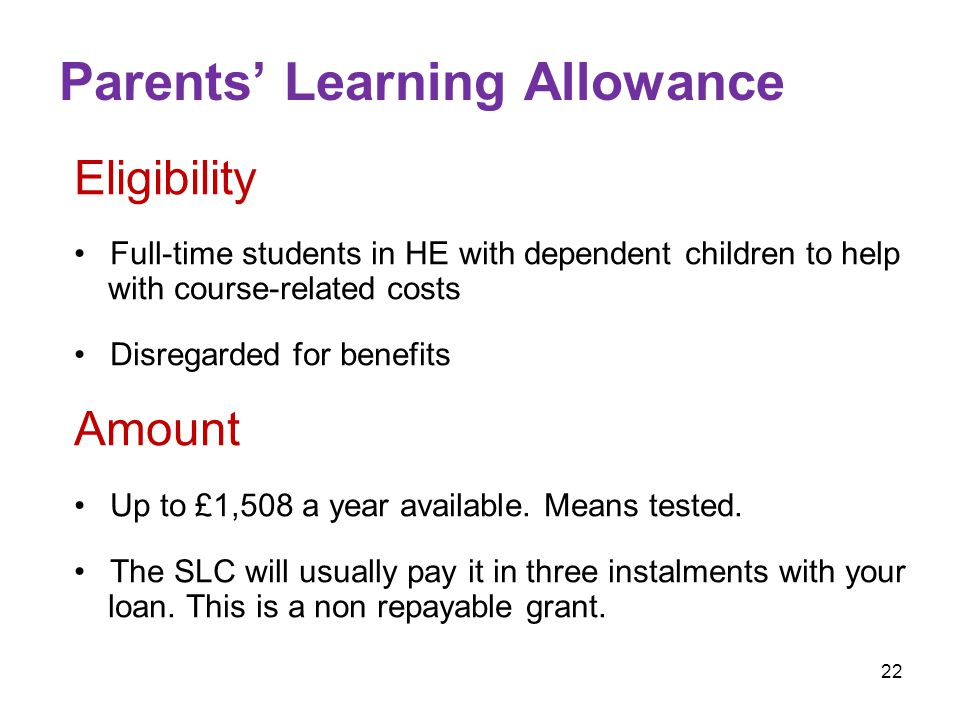 22 Parents' Learning Allowance Eligibility Full-time students in HE with dependent children to help with course-related costs Disregarded for benefits Amount Up to £1,508 a year available.