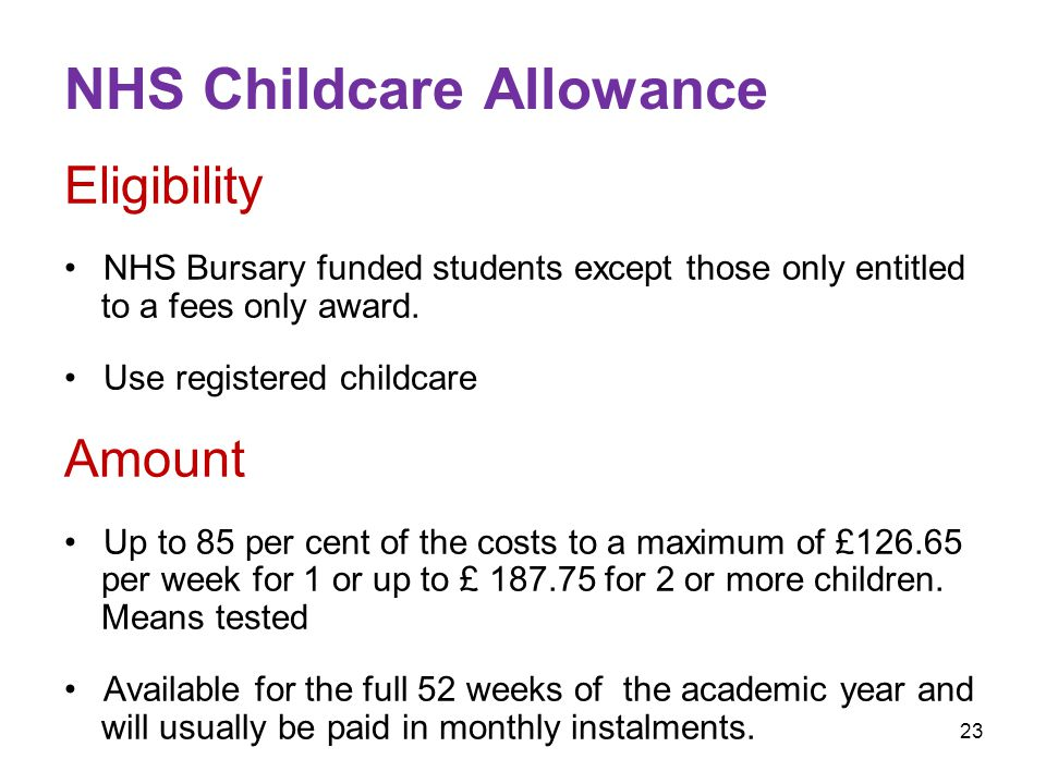 23 NHS Childcare Allowance Eligibility NHS Bursary funded students except those only entitled to a fees only award.