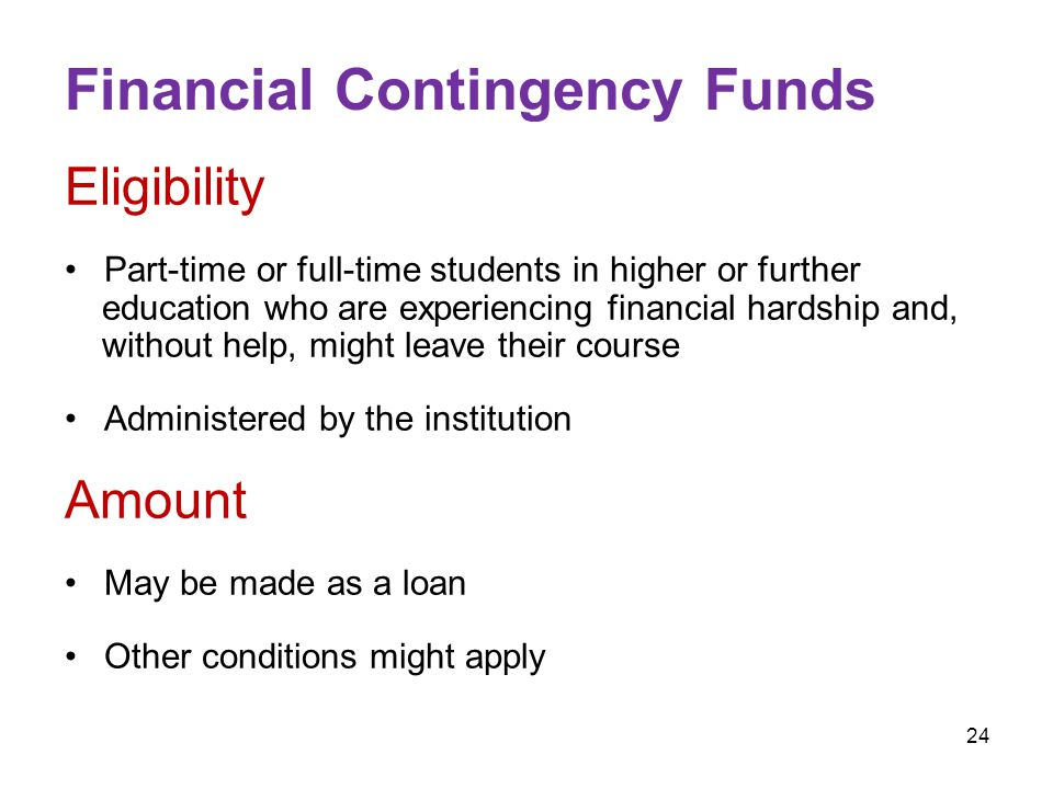 24 Financial Contingency Funds Eligibility Part-time or full-time students in higher or further education who are experiencing financial hardship and, without help, might leave their course Administered by the institution Amount May be made as a loan Other conditions might apply