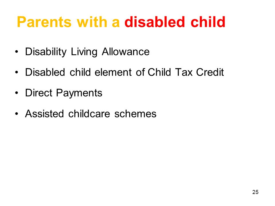 25 Parents with a disabled child Disability Living Allowance Disabled child element of Child Tax Credit Direct Payments Assisted childcare schemes
