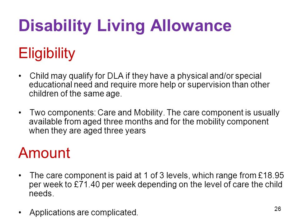 26 Disability Living Allowance Eligibility Child may qualify for DLA if they have a physical and/or special educational need and require more help or supervision than other children of the same age.