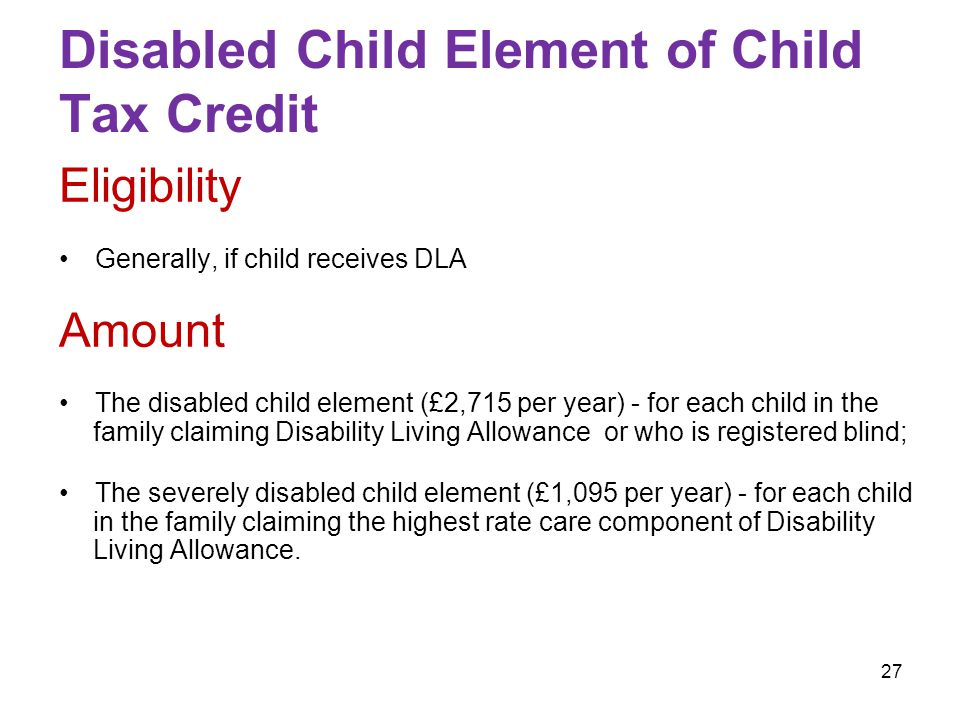 27 Disabled Child Element of Child Tax Credit Eligibility Generally, if child receives DLA Amount The disabled child element (£2,715 per year) - for each child in the family claiming Disability Living Allowance or who is registered blind; The severely disabled child element (£1,095 per year) - for each child in the family claiming the highest rate care component of Disability Living Allowance.