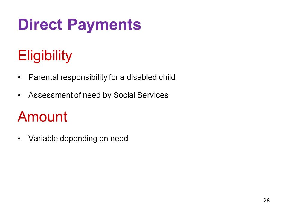 28 Direct Payments Eligibility Parental responsibility for a disabled child Assessment of need by Social Services Amount Variable depending on need