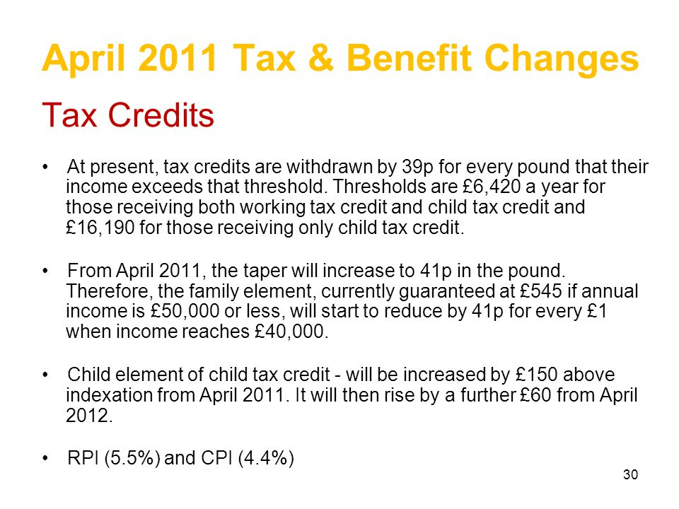 30 April 2011 Tax & Benefit Changes Tax Credits At present, tax credits are withdrawn by 39p for every pound that their income exceeds that threshold.