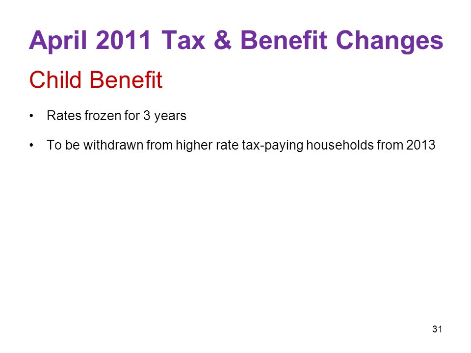 31 April 2011 Tax & Benefit Changes Child Benefit Rates frozen for 3 years To be withdrawn from higher rate tax-paying households from 2013