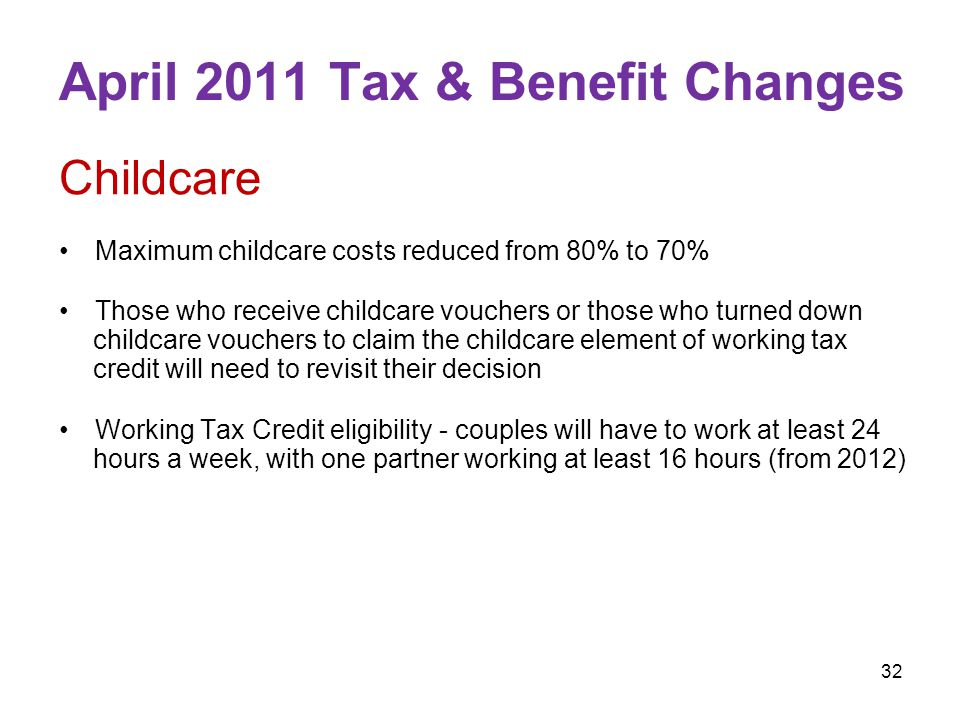 32 April 2011 Tax & Benefit Changes Childcare Maximum childcare costs reduced from 80% to 70% Those who receive childcare vouchers or those who turned down childcare vouchers to claim the childcare element of working tax credit will need to revisit their decision Working Tax Credit eligibility - couples will have to work at least 24 hours a week, with one partner working at least 16 hours (from 2012)