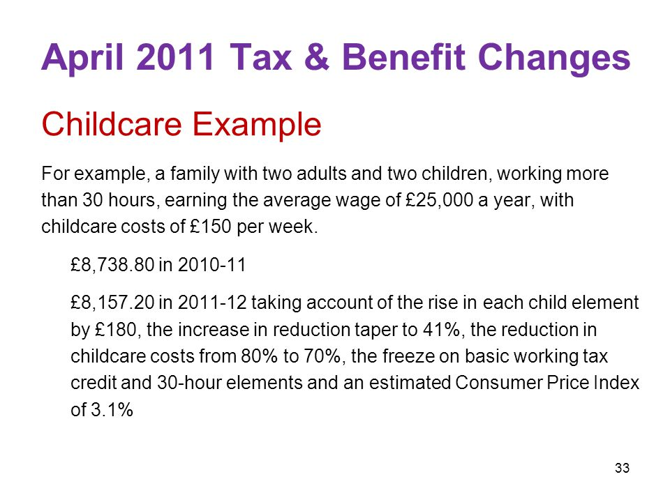 33 April 2011 Tax & Benefit Changes Childcare Example For example, a family with two adults and two children, working more than 30 hours, earning the average wage of £25,000 a year, with childcare costs of £150 per week.