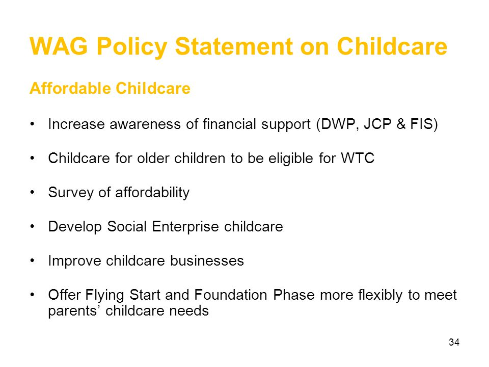 34 WAG Policy Statement on Childcare Affordable Childcare Increase awareness of financial support (DWP, JCP & FIS) Childcare for older children to be eligible for WTC Survey of affordability Develop Social Enterprise childcare Improve childcare businesses Offer Flying Start and Foundation Phase more flexibly to meet parents' childcare needs