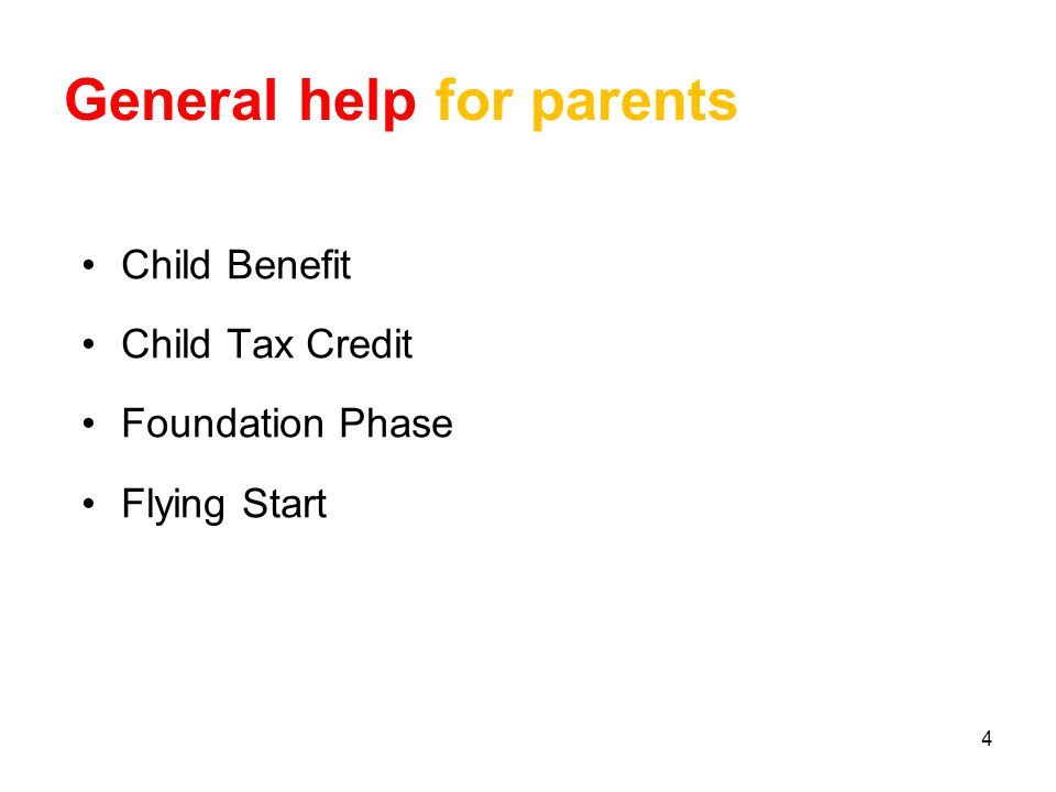 4 General help for parents Child Benefit Child Tax Credit Foundation Phase Flying Start