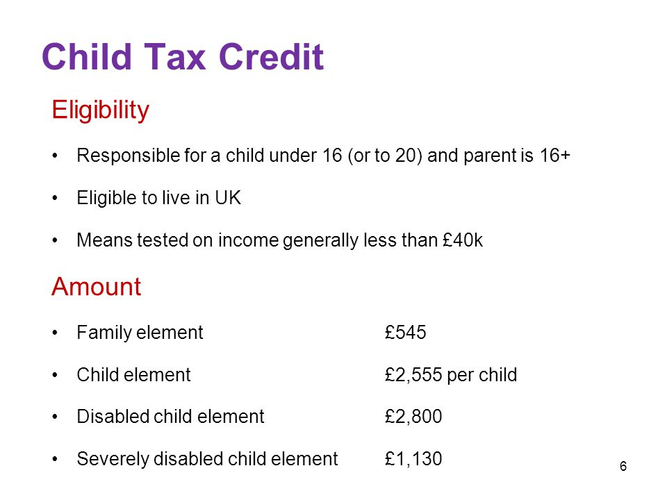 6 Child Tax Credit Eligibility Responsible for a child under 16 (or to 20) and parent is 16+ Eligible to live in UK Means tested on income generally less than £40k Amount Family element£545 Child element£2,555 per child Disabled child element£2,800 Severely disabled child element£1,130
