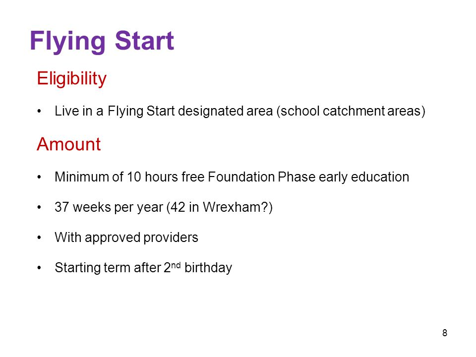 8 Flying Start Eligibility Live in a Flying Start designated area (school catchment areas) Amount Minimum of 10 hours free Foundation Phase early education 37 weeks per year (42 in Wrexham?) With approved providers Starting term after 2 nd birthday