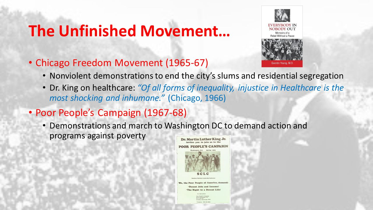 Chronology of the Movement Milestones: The Brown Decision (1954-55) and the Little Rock Nine (1957) The student Sit-ins (1960) Freedom Rides (1961) Birmingham Demonstrations (1963) March on Washington (1963) The Civil Rights Act of 1964 Bloody Sunday and the Selma-Montgomery March (1965) The Voting Rights Act of 1965 The New Phase: Chicago Freedom Movement (1965-67) The Poor People's Campaign (1968) Universal and Egalitarian healthcare in America.
