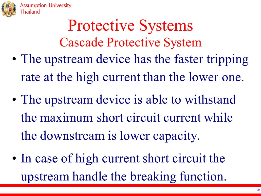 Assumption University Thailand Protective Devices Coordination Overlay the plot of tripping curve of each protective devices In general, no crossing of tripping curve –Lower current (downstream devices) branch will be tripped faster.