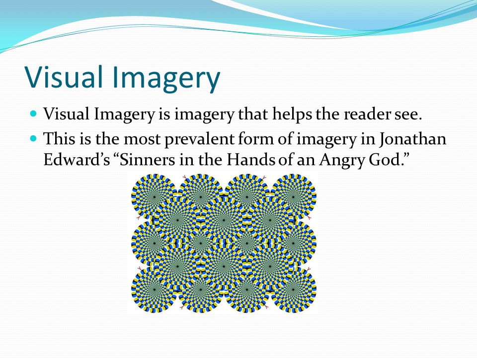 Visual Imagery Examples …and the fiery floods of the fierceness… Fiery refers to red-orange, helping the reader see a color … a wide and bottomless pit. Wide and bottomless help the reader visualize the dimensions of the pit.