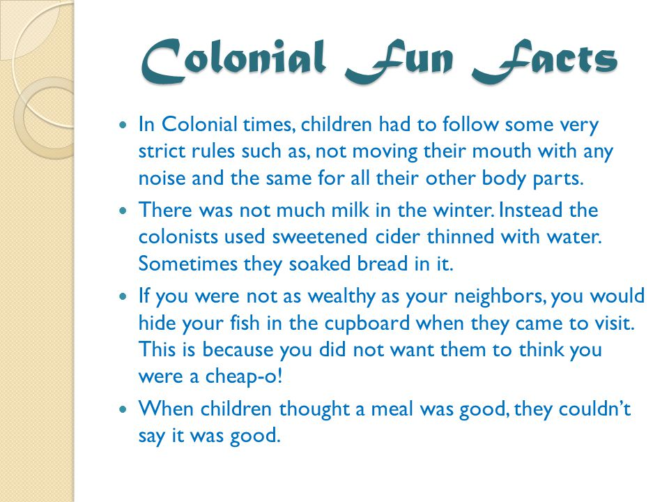 Colonial Fun Facts In Colonial times, children had to follow some very strict rules such as, not moving their mouth with any noise and the same for all their other body parts.
