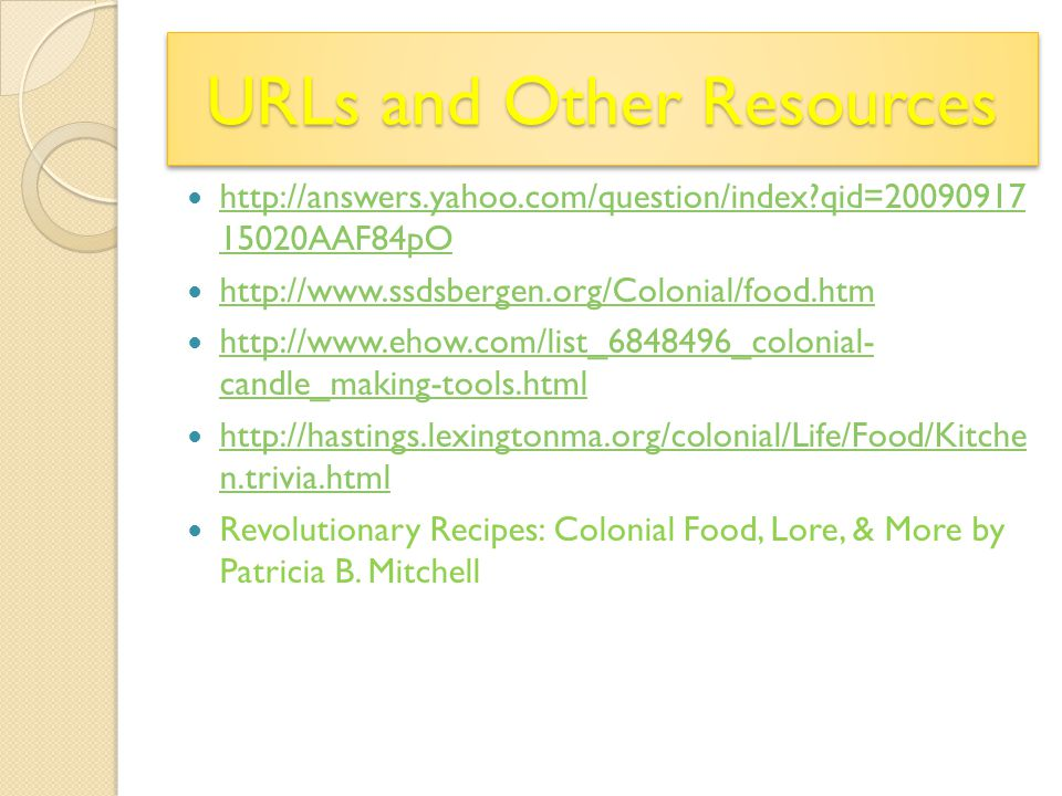 URLs and Other Resources http://answers.yahoo.com/question/index?qid=20090917 15020AAF84pO http://answers.yahoo.com/question/index?qid=20090917 15020AAF84pO http://www.ssdsbergen.org/Colonial/food.htm http://www.ehow.com/list_6848496_colonial- candle_making-tools.html http://www.ehow.com/list_6848496_colonial- candle_making-tools.html http://hastings.lexingtonma.org/colonial/Life/Food/Kitche n.trivia.html http://hastings.lexingtonma.org/colonial/Life/Food/Kitche n.trivia.html Revolutionary Recipes: Colonial Food, Lore, & More by Patricia B.