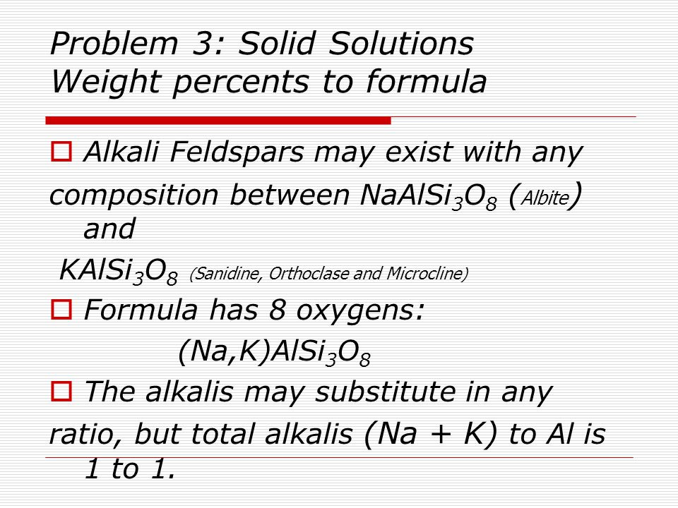 Problem 3 (cont') Solid Solutions Weight percents to Formula  Oxide Wt% MolWt Moles Moles Moles Oxide Oxide Cation Oxygen  SiO2 68.20 60.086 1.1350 1.1350 2.2701  Al2O3 19.29 101.963 0.1892 0.3784.5676  Na2O 10.20 61.9796 0.1646 0.3291.1646  K2O 2.32 94.204 0.0246 0.0493.0246  100.00 3.0269  Units: Wt% [g/FU] / MolWt [g/mole]  moles\FU  3.0269 oxygens is wrong for this mineral.