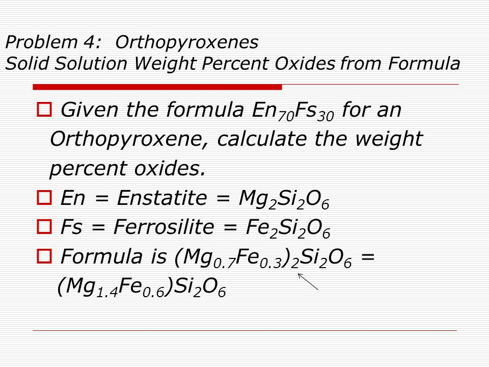 Problem 4 Weight Percent Oxides from Formula Recall formula was (Mg 1.4 Fe 0.6 ) Si 2 O 6  Oxide Moles MolWt Grams Wt% PFU Oxide Oxide  SiO2 2 x 60.086 = 120.172 54.69  MgO 1.4 x 40.312 = 56.437 25.69  FeO 0.6 x 71.846 = 43.108 19.62  Formula weight tot.