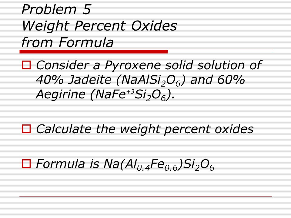 Problem 5 continued Formula Unit is Na(Al 0.4 Fe 0.6 )Si 2 O 6 Calculate Weight Percent Oxides Oxide Moles MolWt Grams Wt% PFU Oxide Oxide  SiO 2 2.0 60.086 120.172 54.71  Al 2 O 3 0.2 101.963 20.393 9.29  Fe 2 O 3 0.3 159.692 47.908 21.83  Na 2 O 0.5 61.980 30.990 14.12  Formula weight 219.463 100.00 Example: 2x 60.086 = 120.172 120.172/219.463 =.5471 x 100 = 54.71% SiO 2 Checked Sept 9 2011 CLS Example: 0.4 moles Al given as Al 2 O 3 is 0.2 moles/per formula unit Al 2 O 3 0.2x101.963 = 20.393; 20.393/219.463 =.0929 x 100 = 9.29%
