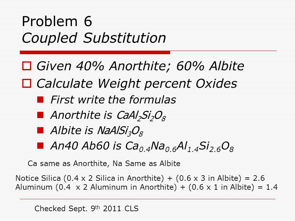 Problem 6 Coupled Substitution  An40 Ab60 formula is Ca.4 Na.6 Al 1.4 Si 2.6 O 8 Oxide Moles MolWt Grams Wt% PFU Oxide Oxide SiO2 2.6 60.086 156.22 58.17 Al2O3 0.7 101.963 71.37 26.57 CaO 0.4 55.96 22.38 8.33 Na2O 0.3 61.980 18.59 6.92 Formula weight 268.58 100.00 Example: Notice Al 1.4 moles/PFU reported as Al2O3 is 0.7 PFU Checked 9 August 2007 CLS