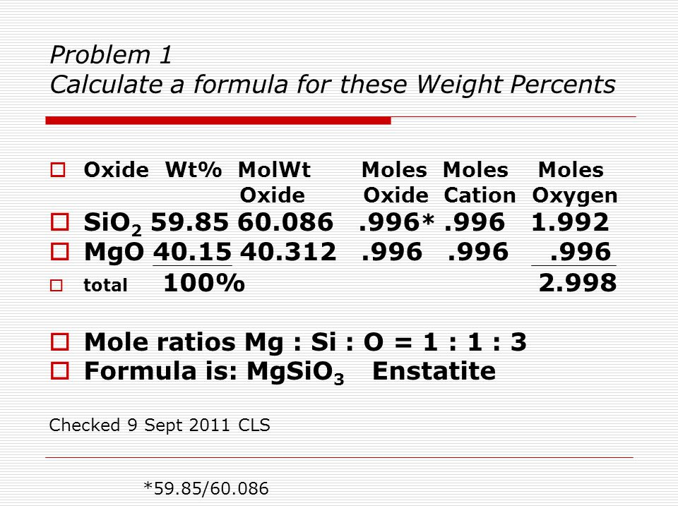 Problem 2 Formula to weight percents  Kyanite is Al 2 SiO 5  Calculate the weight percents of the oxides: – SiO 2 – Al 2 O 3