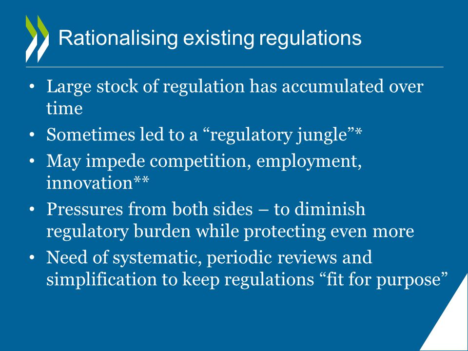 Ways of administrative simplification Dealing with the stock of regulation – review, consolidation and codification Streamlining of procedures, harmonising, one-stop shops Employing ICTs, data sharing Risk-based approaches (inspections) Measurement and reduction of administrative burden Common Commencement Dates, One-In One-Out