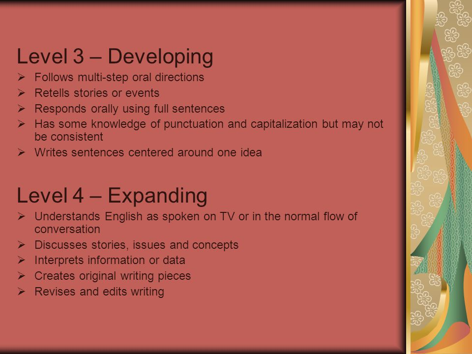 Level 5 – Bridging  Expresses ideas in English with fluency  Reads materials used in the regular education classroom  Demonstrates writing ability appropriate to succeed in the regular education classroom Level 6 – Reaching  Completes all assignments independently.