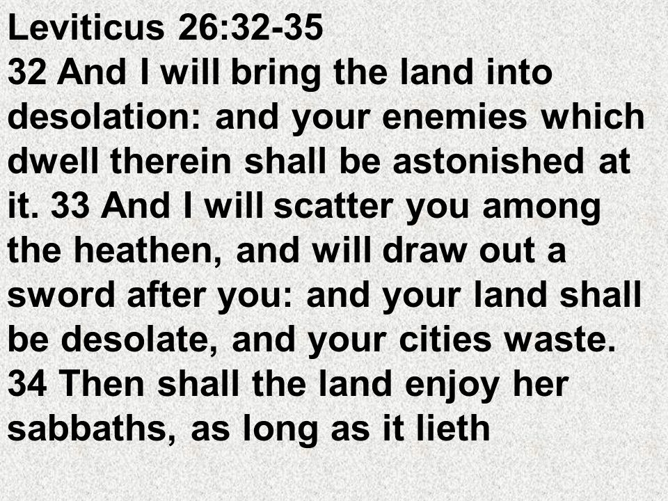 desolate, and ye be in your enemies land; even then shall the land rest, and enjoy her sabbaths.