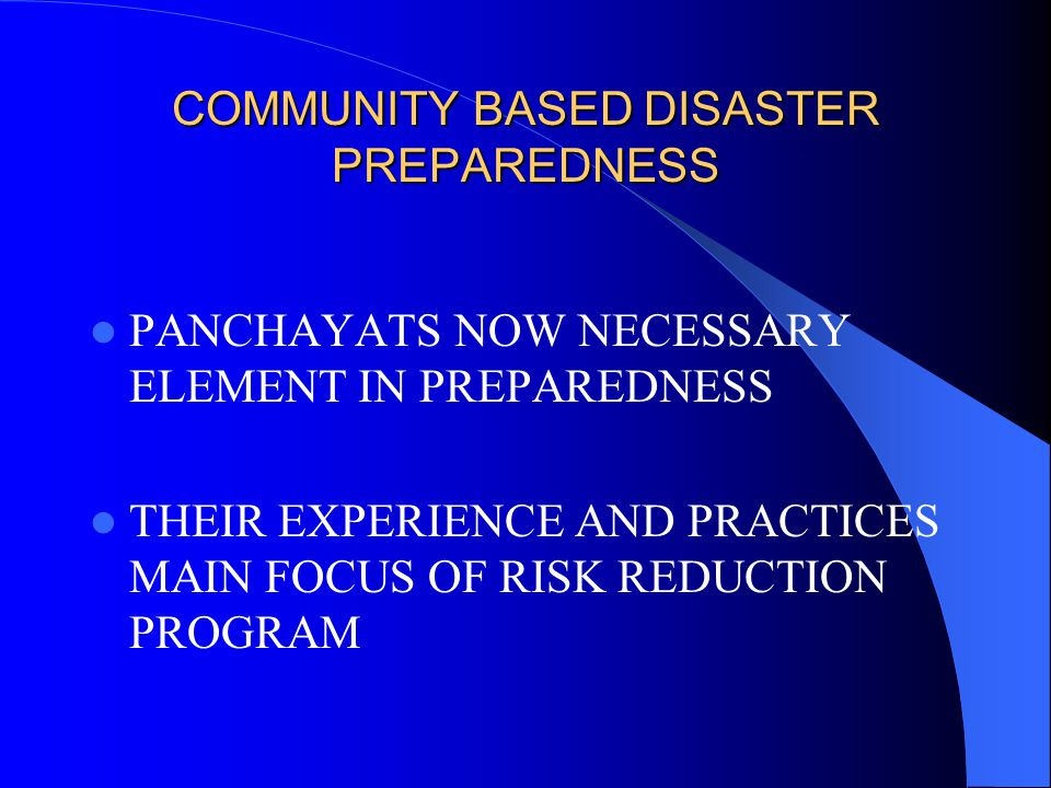 COMMUNITY BASED DISASTER PREPAREDNESS (CONTD.)  TRADITIONAL COPING PRACTICES AND SURVIVAL MECHANISM HANDY  COMMUNITY BASED VOLUNTEER TEAMS MORE EFFECTIVE IN PREPAREDNESS AND POST-FLOOD MITIGATION  DISASTER MGMT PLANS PREPARED FOR 8643 VILLAGES, 1046 PANCHAYATS, 188 BLOCKS IN 82 DISTRICTS