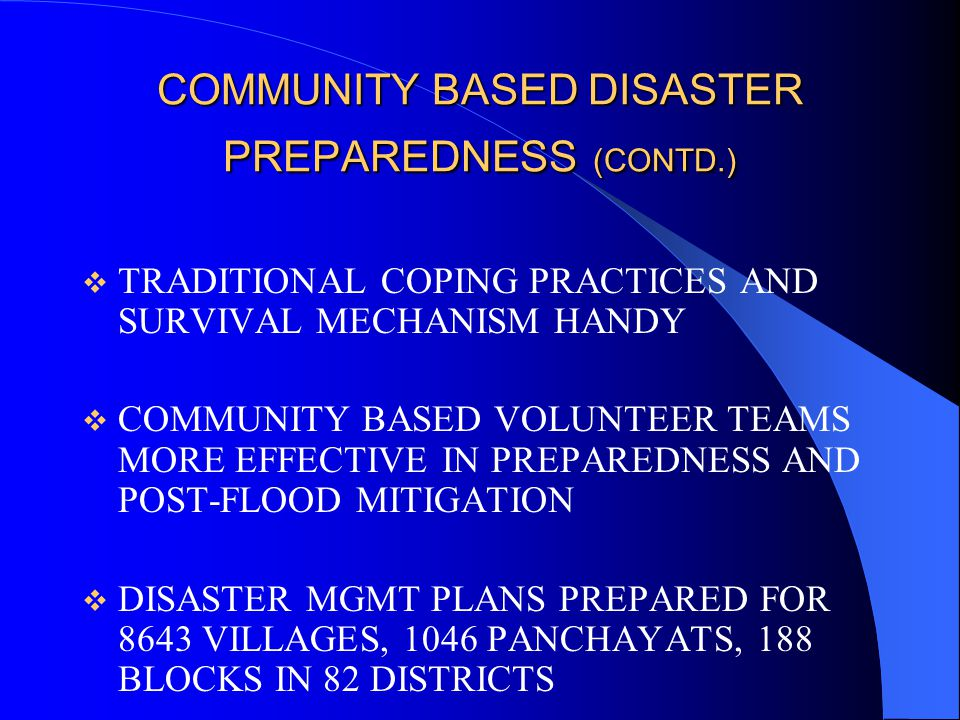 COMMUNITY BASED DISASTER PREPAREDNESS (CONTD.) CBDM IS CRUCIAL TO NDF AND DEVOLVES UPON: EMPOWERING AND CAPACITY BUILDING OF VULNERABLE COMMUNITIES SETTING UP AND TRAINING DMCs & DMTs OF PANCHAYATS AND MUNICIPALITIES IN IDENTIFICATION OF SHELTERS, STOCKPILING OF RELIEF MATERIALS, EARLY WARNING DISSEMINATION, FIRST-AID ETC.