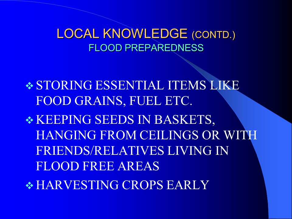 LOCAL KNOWLEDGE (CONTD.) FLOOD PREPAREDNESS  STORING DRY FODDER AT HIGHER ELEVATIONS - ON TOP OF HOUSE-ROOFS OR HIGH BRANCHES OF TREES  CONSTRUCTING RAISED PLATFORMS MADE OF BAMBOO, WOODEN STICKS ETC.