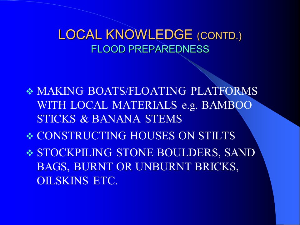 LOCAL KNOWLEDGE (CONTD.) FLOOD PREPAREDNESS  PRESERVING RICE, PULSES, OIL, DRIED FISH AND FUEL FOR COOKING  PATROLLING EMBANKMENTS TO KEEP WATCH ON KNOWN VULNERABLE POINTS  DURING FLOODS, WEAKER SECTIONS START TAKING ONE MEAL A DAY