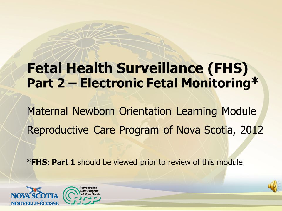 Fetal Health Surveillance (FHS) Part 2 – Electronic Fetal Monitoring * Maternal Newborn Orientation Learning Module Reproductive Care Program of Nova Scotia, 2012 *FHS: Part 1 should be viewed prior to review of this module