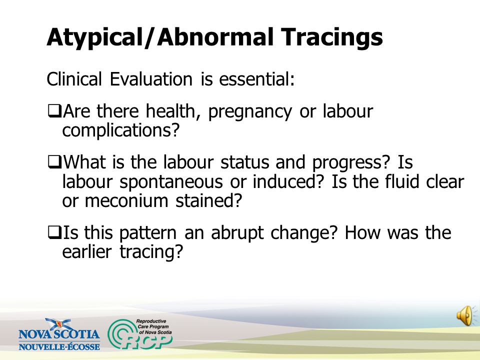 Atypical/Abnormal Tracings Clinical Evaluation is essential:  Are there health, pregnancy or labour complications.